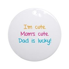 I'm cute. Mom's cute.Dad is lucky! Ornament (Round