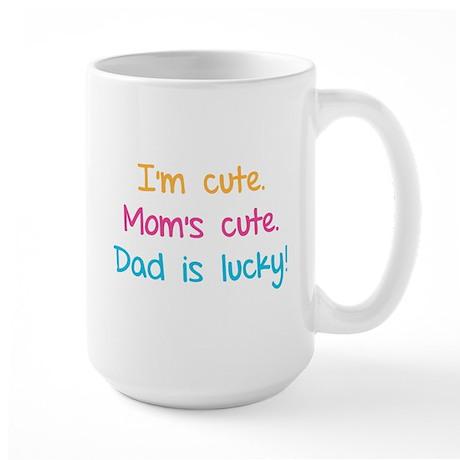 I'm cute. Mom's cute.Dad is lucky! Large Mug