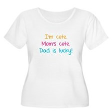 I'm cute. Mom's cute.Dad is lucky! T-Shirt