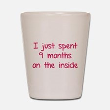 I just spent 9 months on the inside Shot Glass