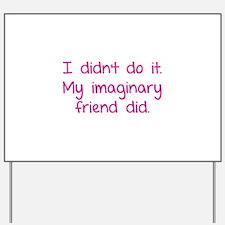 I didn't do it. My imaginary friend did. Yard Sign