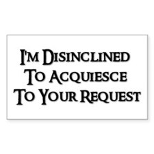 I'm Disinclined To Acquiesce To Your Request Stic