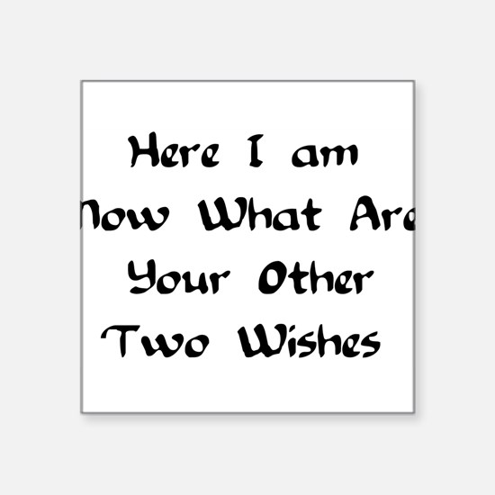 hereiamnowhatareyourothertwowishes.png Square Stic