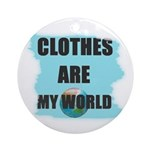 CLOTHES ARE MY WORLD Ornament (Round)