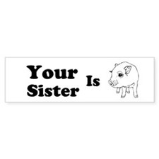 Your Sister Is Custom Bumper Sticker