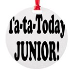 ta ta today junior.png Round Ornament