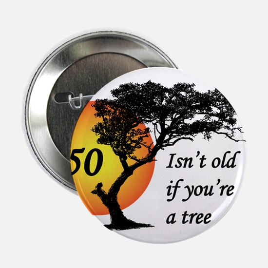 "50 isn't old if you're a tree 2.25"" Button"