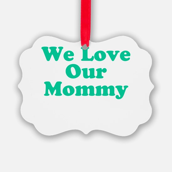 We Love Our Mommy Ornament