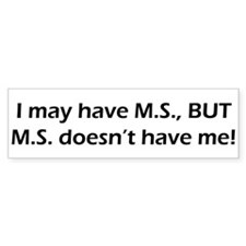 I may have MS but it will never have ME Bumper Sticker