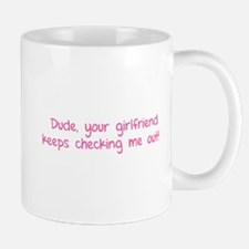 Dude, your girlfriend keeps checking me out! Mug