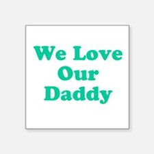"""We Love Our Daddy Square Sticker 3"""" x 3"""""""