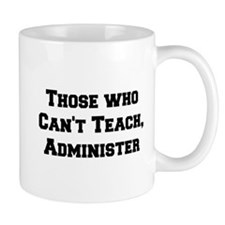 Those Who Cant Teach, Administer Mug