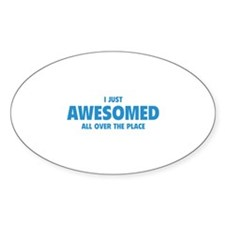 I Just Awesomed All Over The Place Bumper Stickers