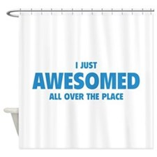 I Just Awesomed All Over The Place Shower Curtain