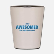 I Just Awesomed All Over The Place Shot Glass