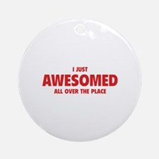 I Just Awesomed All Over The Place Ornament (Round