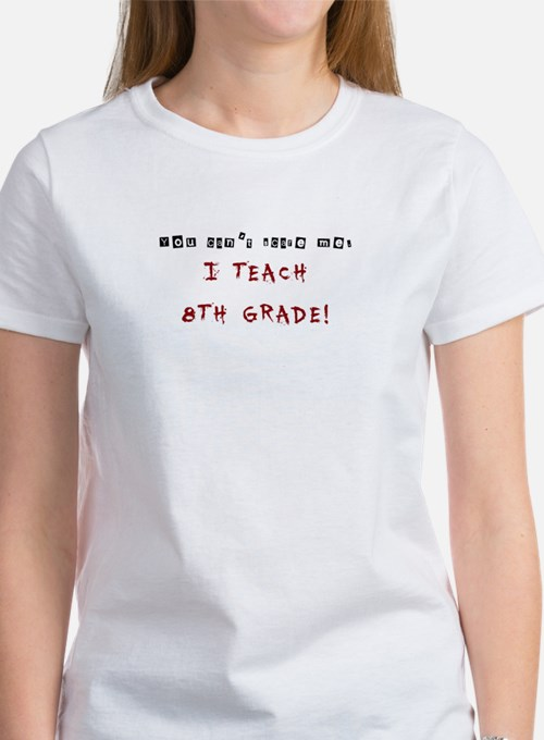 You cant scare me. I TEACH 8TH GRADE! Tee