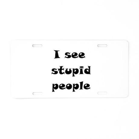 I See Stupid People Aluminum License Plate