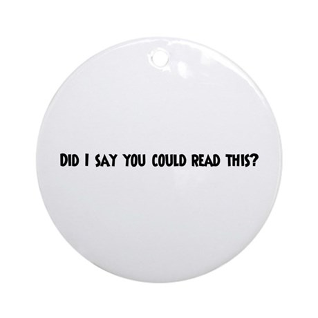 Did I say you could read t Ornament (Round)
