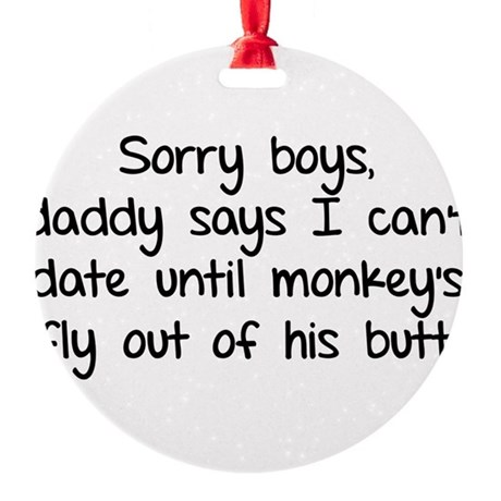 Sorry boys daddy says I cant date Round Ornament