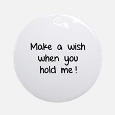 Make a wish when you hold me! Ornament (Round)