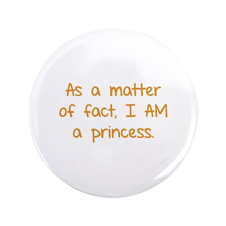 """As a matter of fact. I am a princess. 3.5"""" Button"""