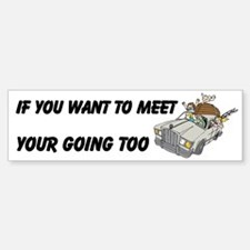 Want To Meet Your Going To Custom Bumper Bumper Sticker