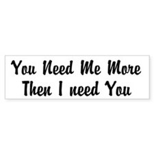 You Need Me More Then I Need You Bumper Sticker