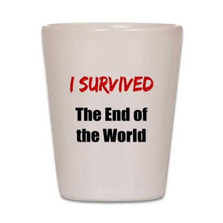 I survived THE END OF THE WORLD Shot Glass