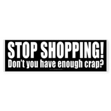 Stop shopping! Don't you have enough crap?