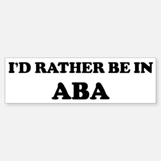 Rather be in Aba Bumper Bumper Bumper Sticker