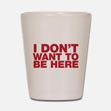 I Don't Want to Be Here Shot Glass
