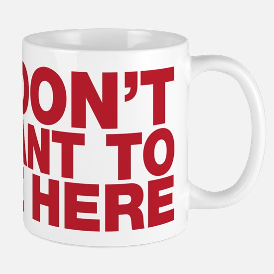 I Don't Want to Be Here Mug