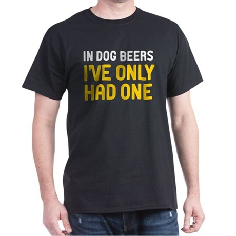 In Dog Beers Ive Only Had One Dark T-Shirt