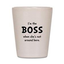 Im The Boss Shes Not Around Shot Glass