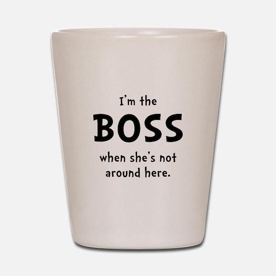 Im The Boss Shes Not Around Shot Glass