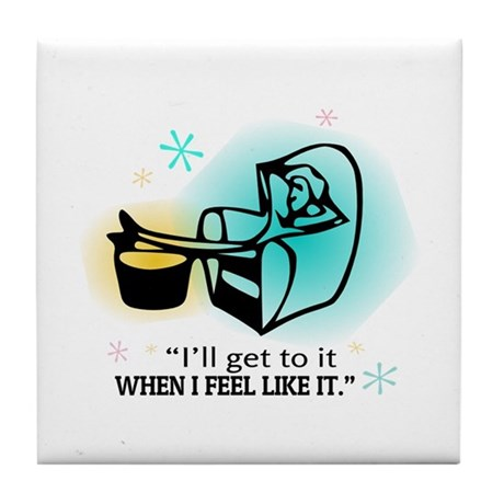 """I'll get to it when I feel like it."" Tile Coaster"