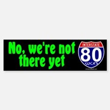 I-80 No We're Not There Yet Bumper Bumper Bumper Sticker