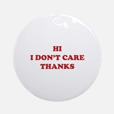Hi I don't care Thanks Ornament (Round)