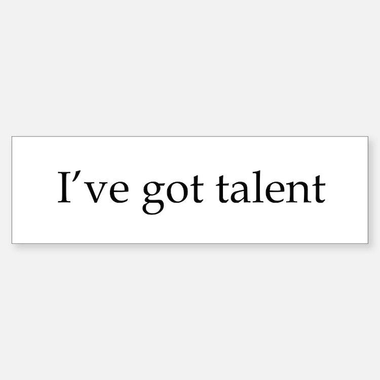 I've got talent Bumper Bumper Bumper Sticker