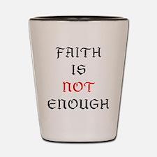 Faith Not Enough Shot Glass
