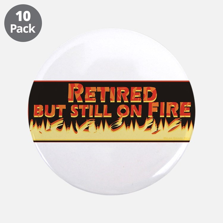"""Retired But Still On Fire 3.5"""" Button (10 pack)"""