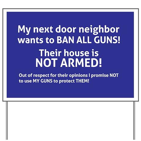 My next door neighbor wants to BAN ALL GUNS! Their