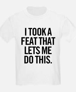 I Took A Feat That Lets Me Do This. T-Shirt