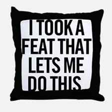 I Took A Feat That Lets Me Do This. Throw Pillow