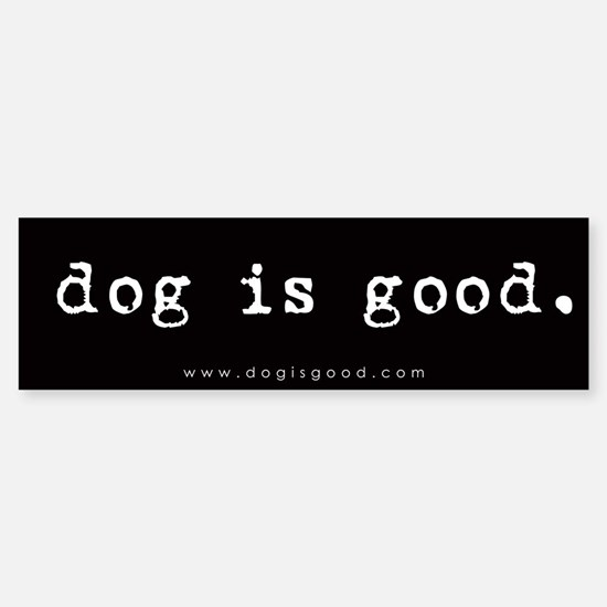 Dog is Good Bumper Bumper Bumper Sticker