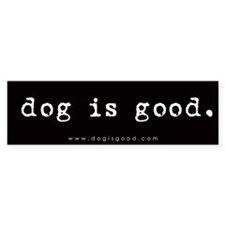 Dog is Good Bumper Bumper Sticker