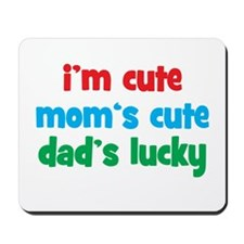 Im Cute, Moms Cute, Dads Lucky Mousepad