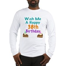 Wish me a happy 38th Birthday Long Sleeve T-Shirt