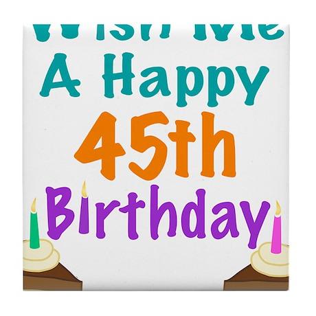 Wish me a happy 45th Birthday Tile Coaster